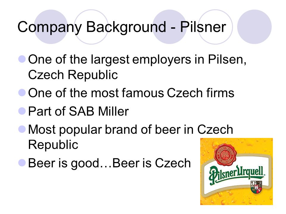 Company Background - Pilsner One of the largest employers in Pilsen, Czech Republic One of the most famous Czech firms Part of SAB Miller Most popular brand of beer in Czech Republic Beer is good…Beer is Czech