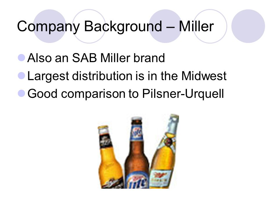 Company Background – Miller Also an SAB Miller brand Largest distribution is in the Midwest Good comparison to Pilsner-Urquell