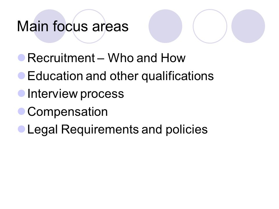 Main focus areas Recruitment – Who and How Education and other qualifications Interview process Compensation Legal Requirements and policies