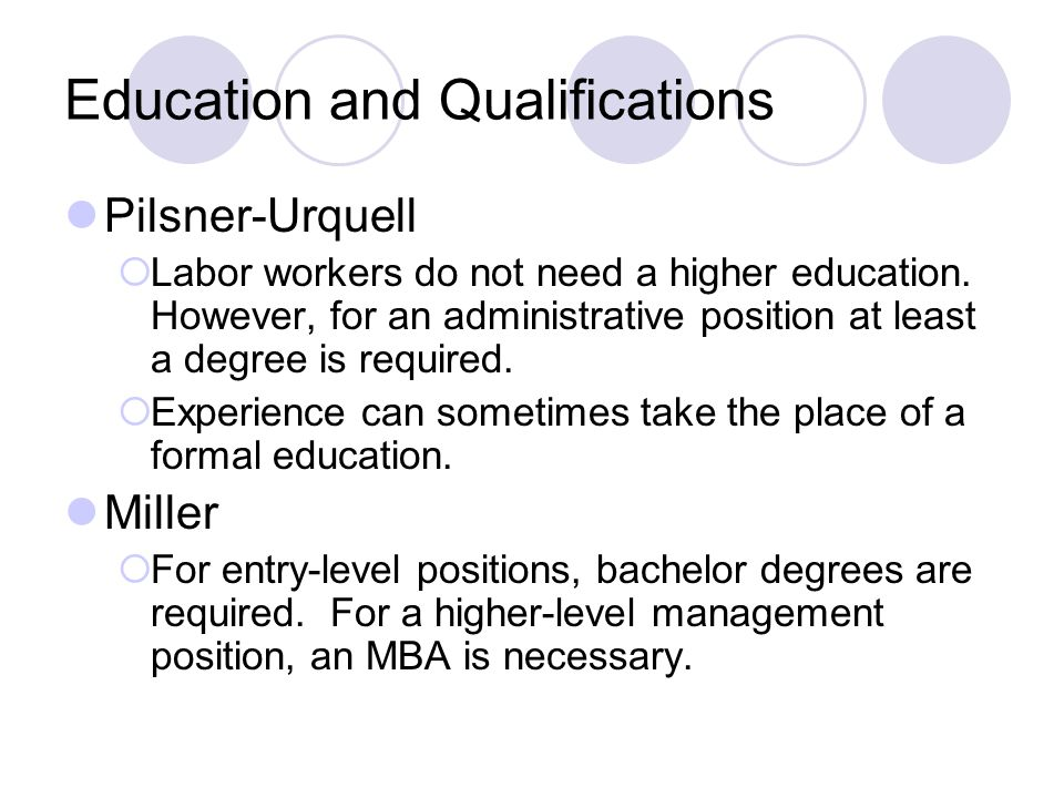 Education and Qualifications Pilsner-Urquell  Labor workers do not need a higher education. However, for an administrative position at least a degree