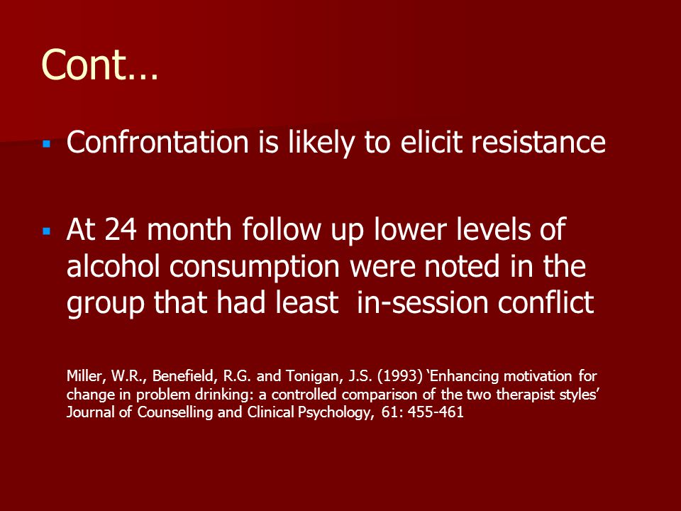 Cont…   Confrontation is likely to elicit resistance   At 24 month follow up lower levels of alcohol consumption were noted in the group that had least in-session conflict Miller, W.R., Benefield, R.G.