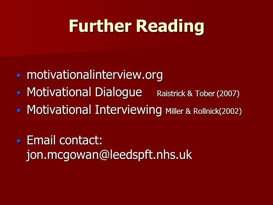 Further Reading  motivationalinterview.org  Motivational Dialogue Raistrick & Tober (2007)  Motivational Interviewing Miller & Rollnick(2002)  Email contact: jon.mcgowan@leedspft.nhs.uk