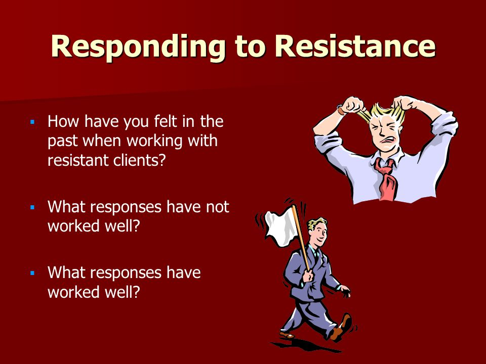 Responding to Resistance   How have you felt in the past when working with resistant clients.