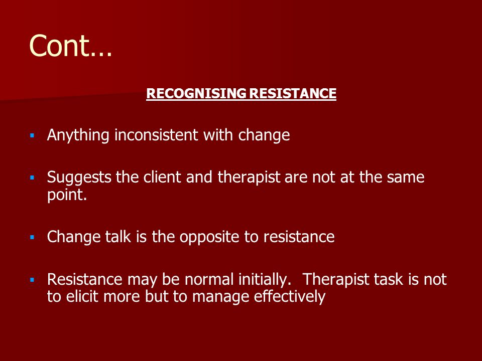Cont… RECOGNISING RESISTANCE   Anything inconsistent with change   Suggests the client and therapist are not at the same point.