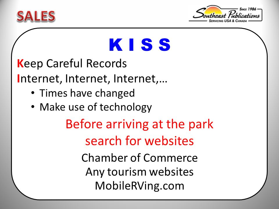 K I S S Keep Careful Records Internet, Internet, Internet,… Times have changed Make use of technology Before arriving at the park search for websites Chamber of Commerce Any tourism websites MobileRVing.com