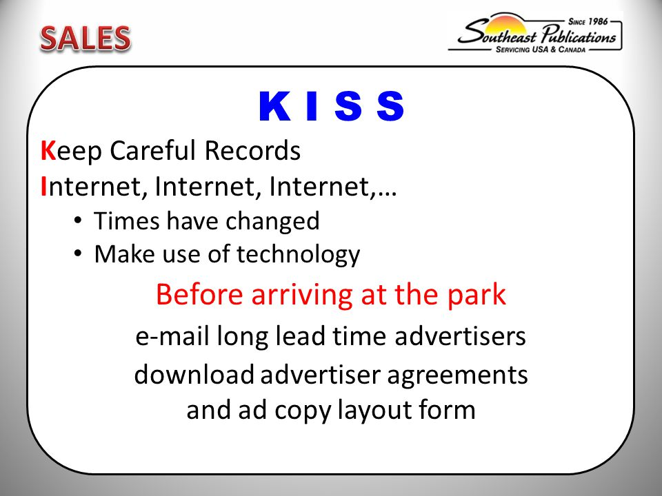K I S S Keep Careful Records Internet, Internet, Internet,… Times have changed Make use of technology Before arriving at the park e-mail long lead time advertisers download advertiser agreements and ad copy layout form