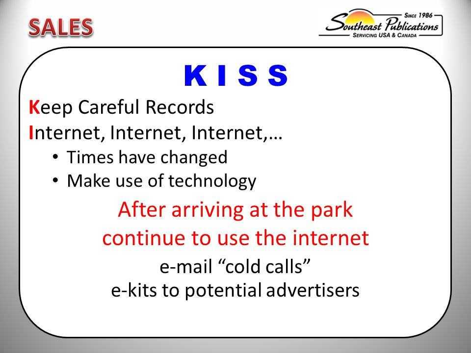 K I S S Keep Careful Records Internet, Internet, Internet,… Times have changed Make use of technology After arriving at the park continue to use the internet e-mail cold calls e-kits to potential advertisers