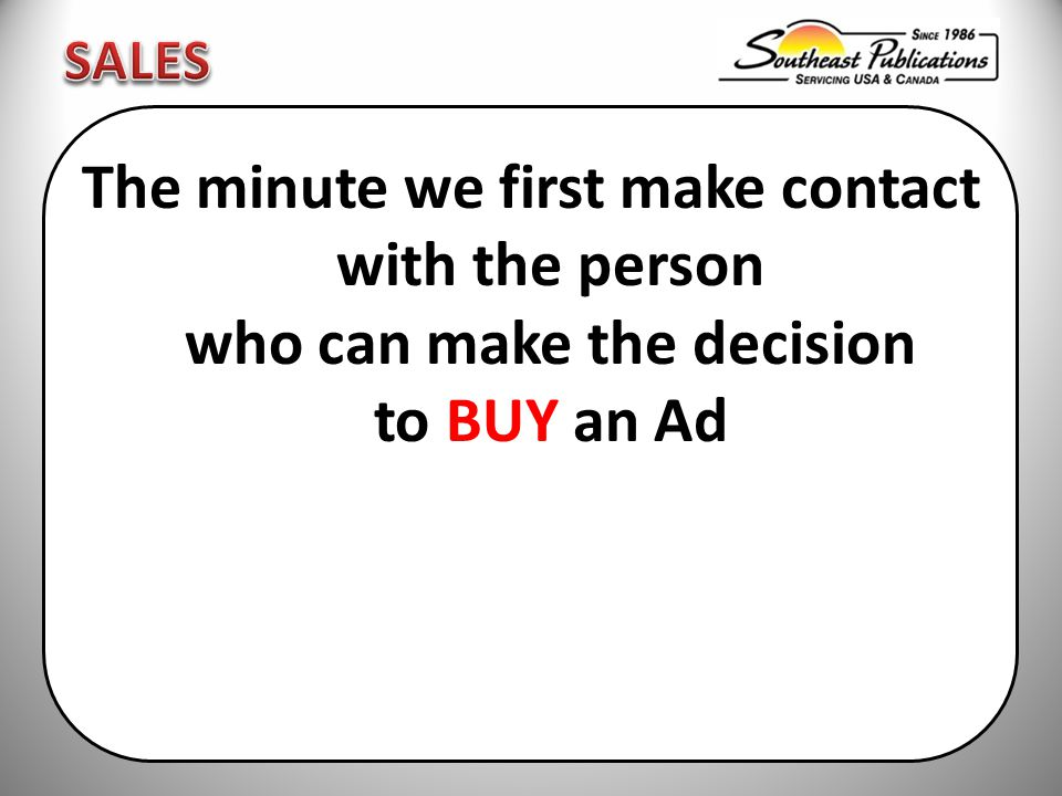 The minute we first make contact with the person who can make the decision to BUY an Ad