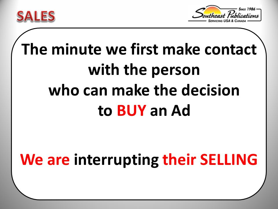 The minute we first make contact with the person who can make the decision to BUY an Ad We are interrupting their SELLING