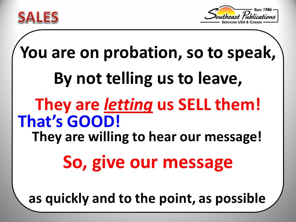 You are on probation, so to speak, By not telling us to leave, They are letting us SELL them.