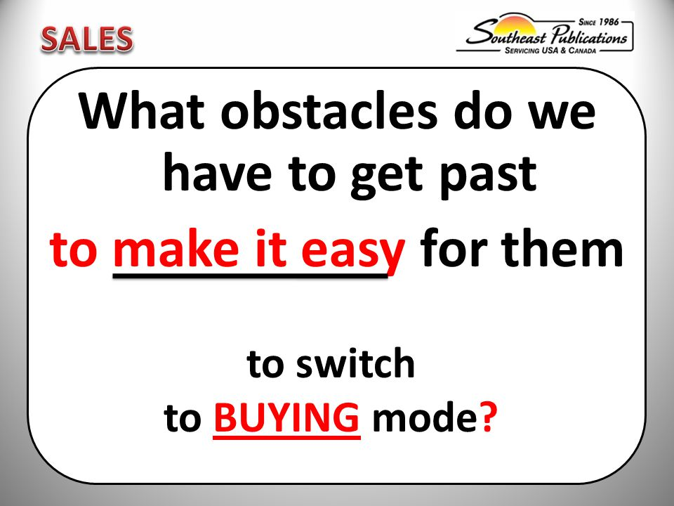 What obstacles do we have to get past to make it easy for them to switch to BUYING mode