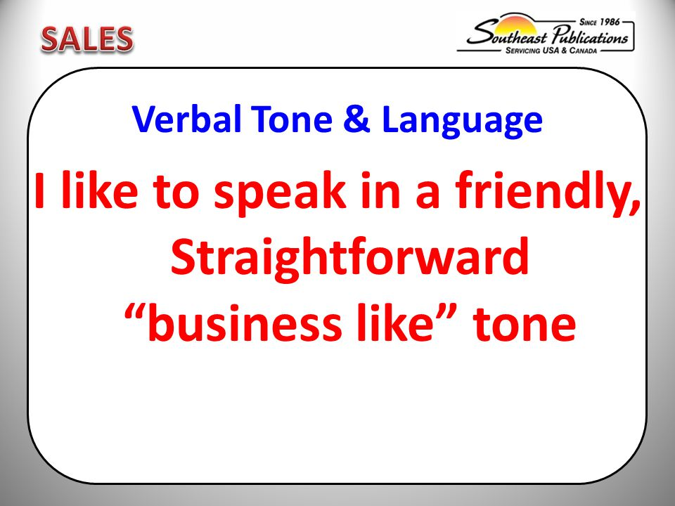 Verbal Tone & Language I like to speak in a friendly, Straightforward business like tone