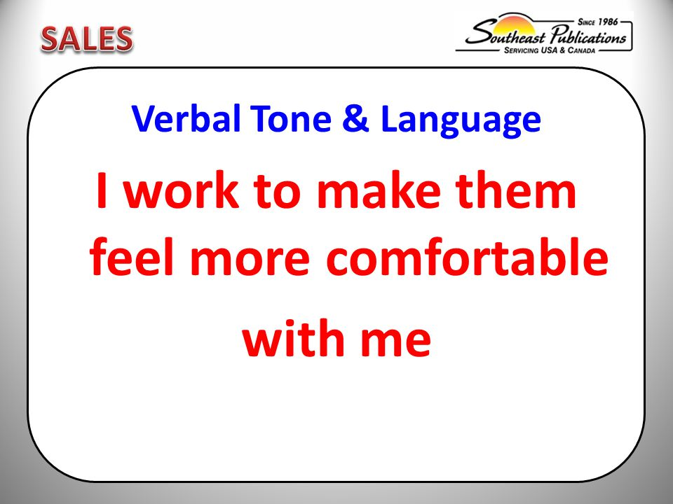 Verbal Tone & Language I work to make them feel more comfortable with me