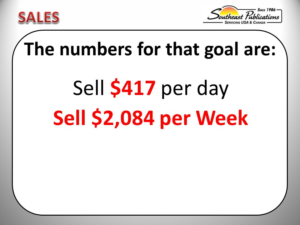 The numbers for that goal are: Sell $417 per day Sell $2,084 per Week