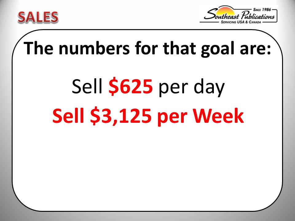 The numbers for that goal are: Sell $625 per day Sell $3,125 per Week