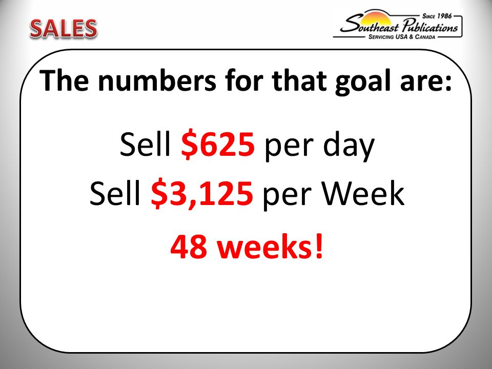 The numbers for that goal are: Sell $625 per day Sell $3,125 per Week 48 weeks!