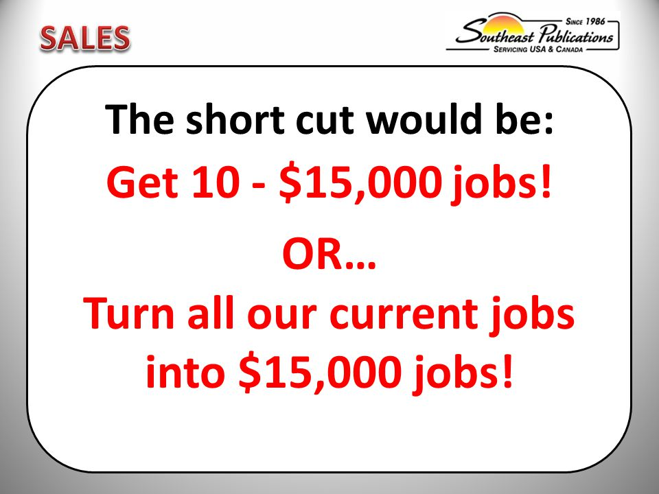 The short cut would be: Get 10 - $15,000 jobs! OR… Turn all our current jobs into $15,000 jobs!