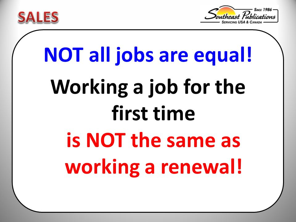NOT all jobs are equal! Working a job for the first time is NOT the same as working a renewal!