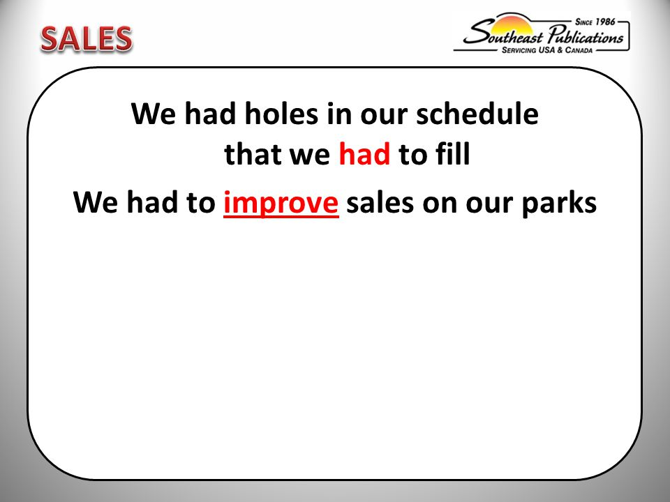 We had holes in our schedule that we had to fill We had to improve sales on our parks