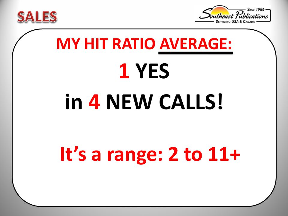 MY HIT RATIO AVERAGE: 1 YES in 4 NEW CALLS! It's a range: 2 to 11+