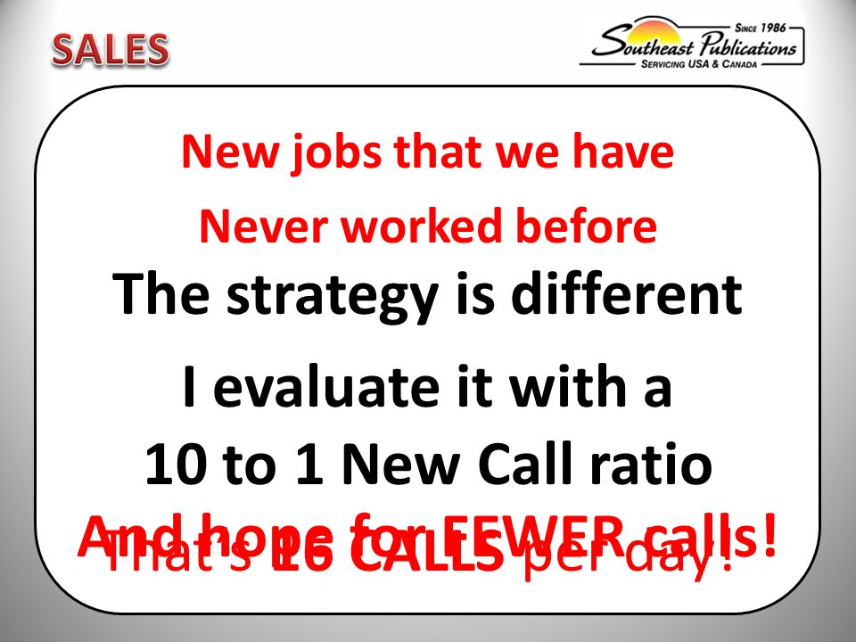 New jobs that we have Never worked before The strategy is different I evaluate it with a 10 to 1 New Call ratio That's 16 CALLS per day.