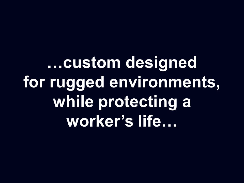 …custom designed for rugged environments, while protecting a worker's life…