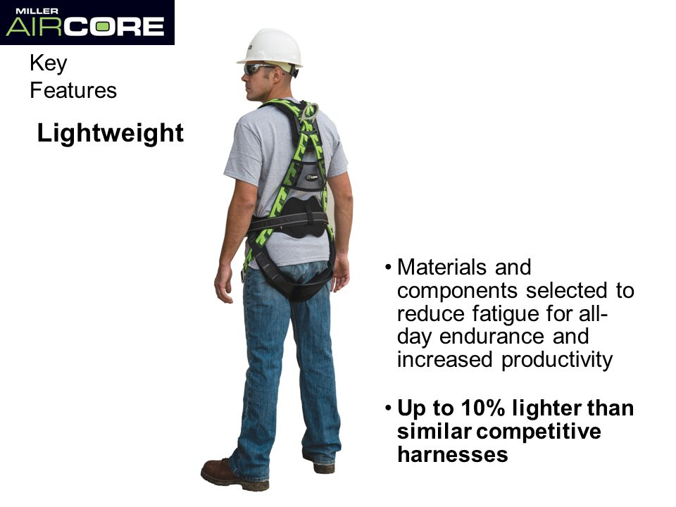 Materials and components selected to reduce fatigue for all- day endurance and increased productivity Lightweight Up to 10% lighter than similar competitive harnesses Key Features