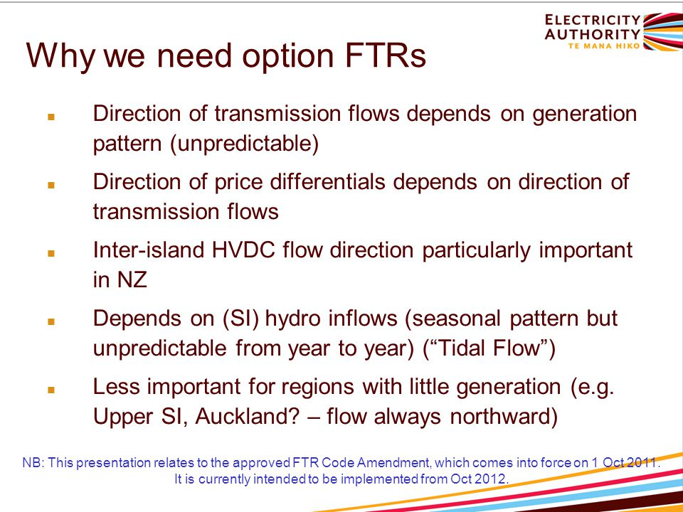 Why we need option FTRs Direction of transmission flows depends on generation pattern (unpredictable) Direction of price differentials depends on direction of transmission flows Inter-island HVDC flow direction particularly important in NZ Depends on (SI) hydro inflows (seasonal pattern but unpredictable from year to year) ( Tidal Flow ) Less important for regions with little generation (e.g.