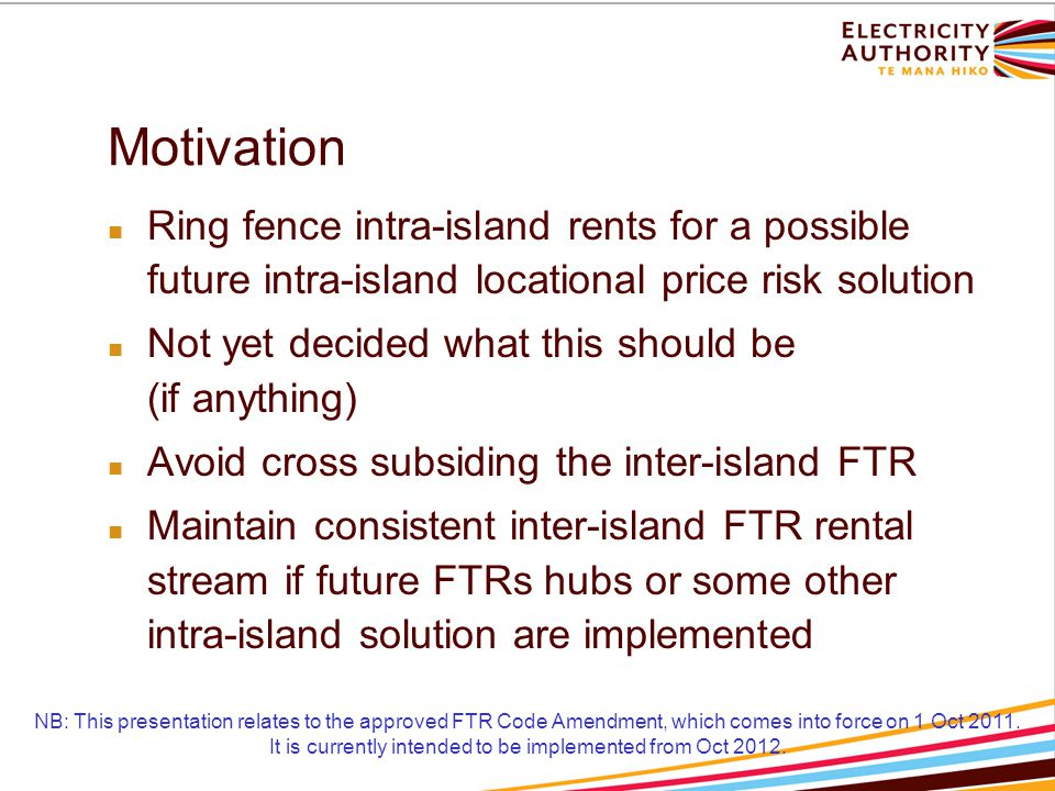 Motivation Ring fence intra-island rents for a possible future intra-island locational price risk solution Not yet decided what this should be (if anything) Avoid cross subsiding the inter-island FTR Maintain consistent inter-island FTR rental stream if future FTRs hubs or some other intra-island solution are implemented NB: This presentation relates to the approved FTR Code Amendment, which comes into force on 1 Oct 2011.