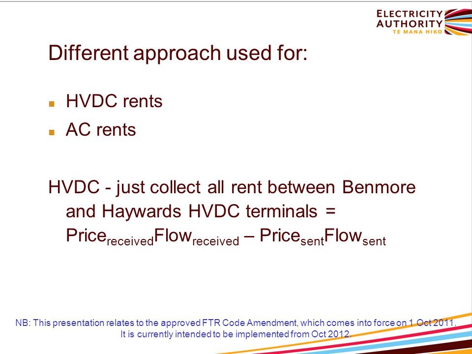 Different approach used for: HVDC rents AC rents HVDC - just collect all rent between Benmore and Haywards HVDC terminals = Price received Flow received – Price sent Flow sent NB: This presentation relates to the approved FTR Code Amendment, which comes into force on 1 Oct 2011.