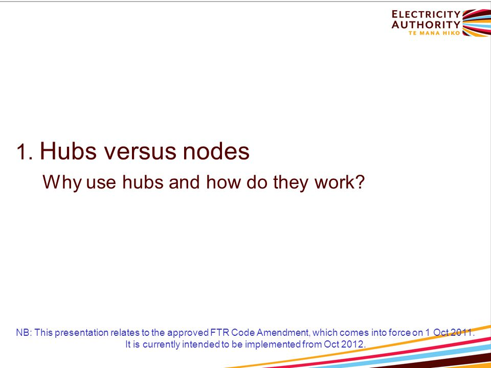 Hubs Hubs are a grouping of one or more nodes Nodes within a hub may have specified weights Settled on the weighted average nodal price FTR hub injections split into component nodal injections for feasibility testing and rental calculation Trading between a few major hubs reduces market power concerns Initial FTR hubs aligned with ASX futures reference nodes – BEN2201 and OTA2201 May need to expand hubs slightly to handle flows NB: This presentation relates to the approved FTR Code Amendment, which comes into force on 1 Oct 2011.