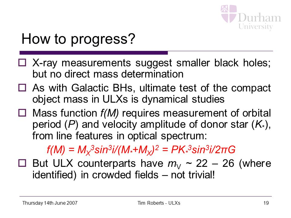Thursday 14th June 2007 Tim Roberts - ULXs19 How to progress?  X-ray measurements suggest smaller black holes; but no direct mass determination  As