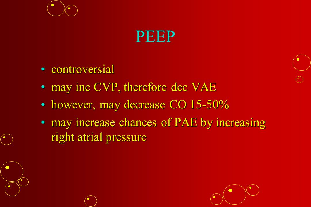 PEEP controversialcontroversial may inc CVP, therefore dec VAEmay inc CVP, therefore dec VAE however, may decrease CO 15-50%however, may decrease CO 15-50% may increase chances of PAE by increasing right atrial pressuremay increase chances of PAE by increasing right atrial pressure