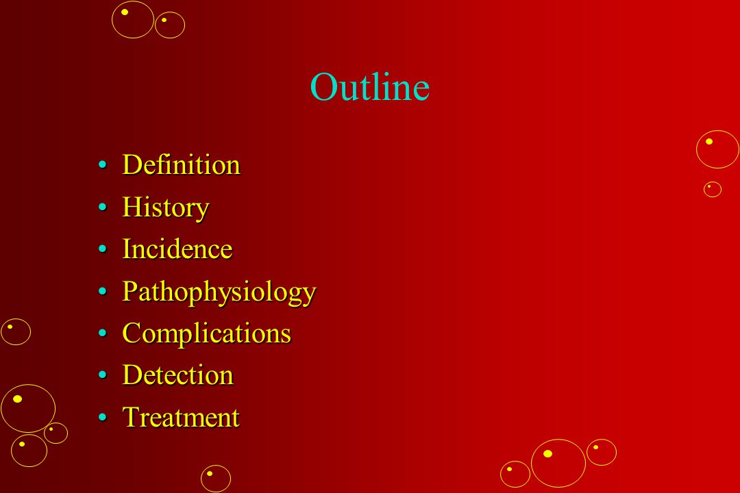 Outline DefinitionDefinition HistoryHistory IncidenceIncidence PathophysiologyPathophysiology ComplicationsComplications DetectionDetection TreatmentTreatment