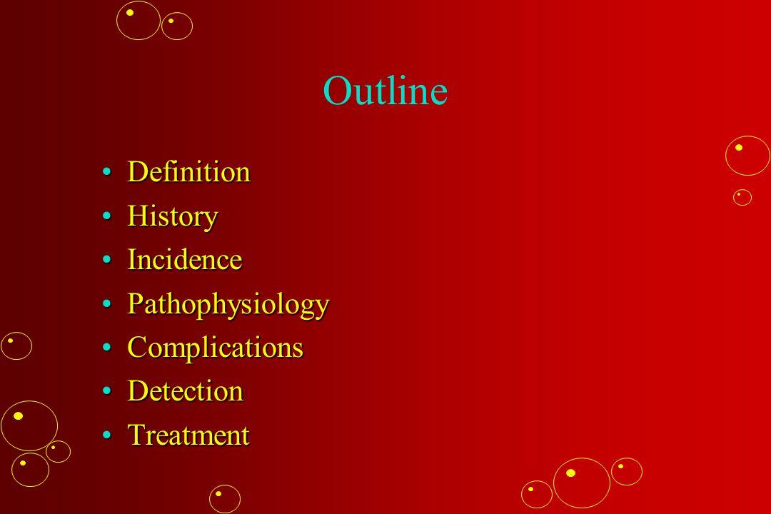 Outline DefinitionDefinition HistoryHistory IncidenceIncidence PathophysiologyPathophysiology ComplicationsComplications DetectionDetection TreatmentT