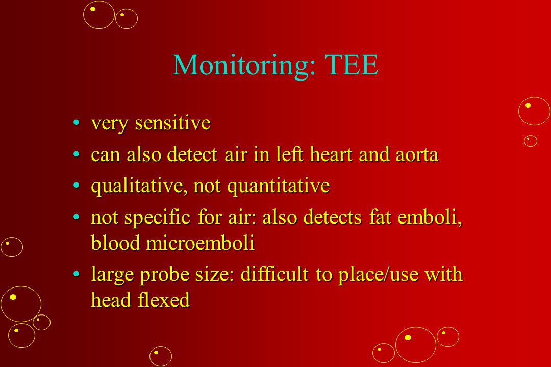Monitoring: TEE very sensitivevery sensitive can also detect air in left heart and aortacan also detect air in left heart and aorta qualitative, not quantitativequalitative, not quantitative not specific for air: also detects fat emboli, blood microembolinot specific for air: also detects fat emboli, blood microemboli large probe size: difficult to place/use with head flexedlarge probe size: difficult to place/use with head flexed
