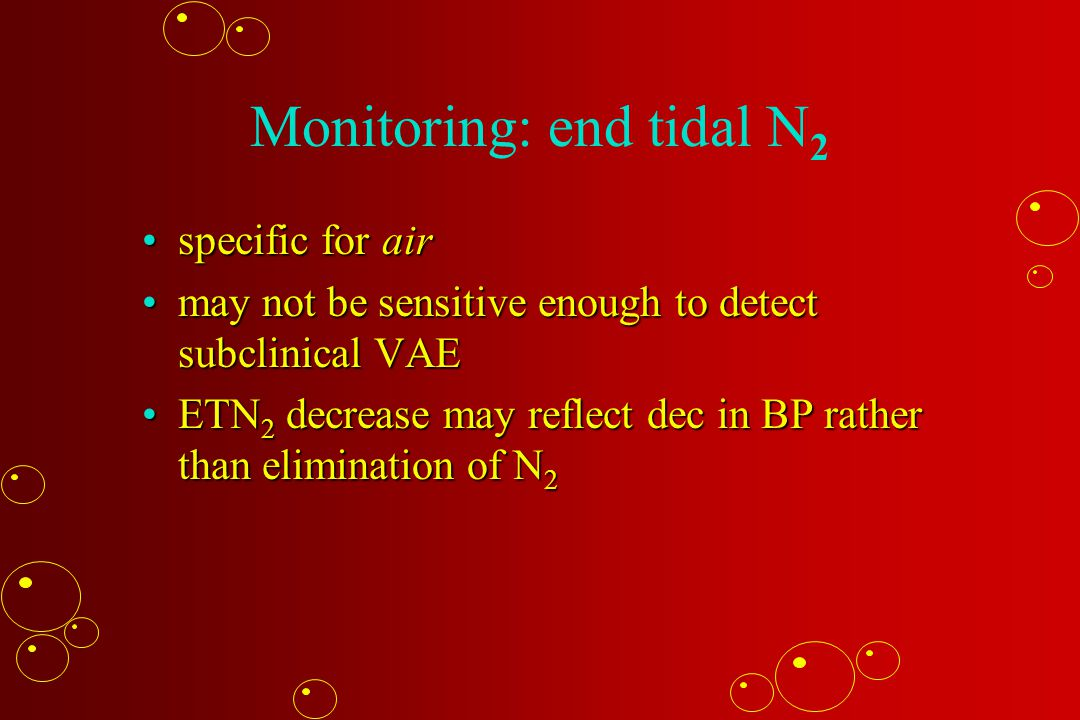 Monitoring: end tidal N 2 specific for airspecific for air may not be sensitive enough to detect subclinical VAEmay not be sensitive enough to detect subclinical VAE ETN 2 decrease may reflect dec in BP rather than elimination of N 2ETN 2 decrease may reflect dec in BP rather than elimination of N 2