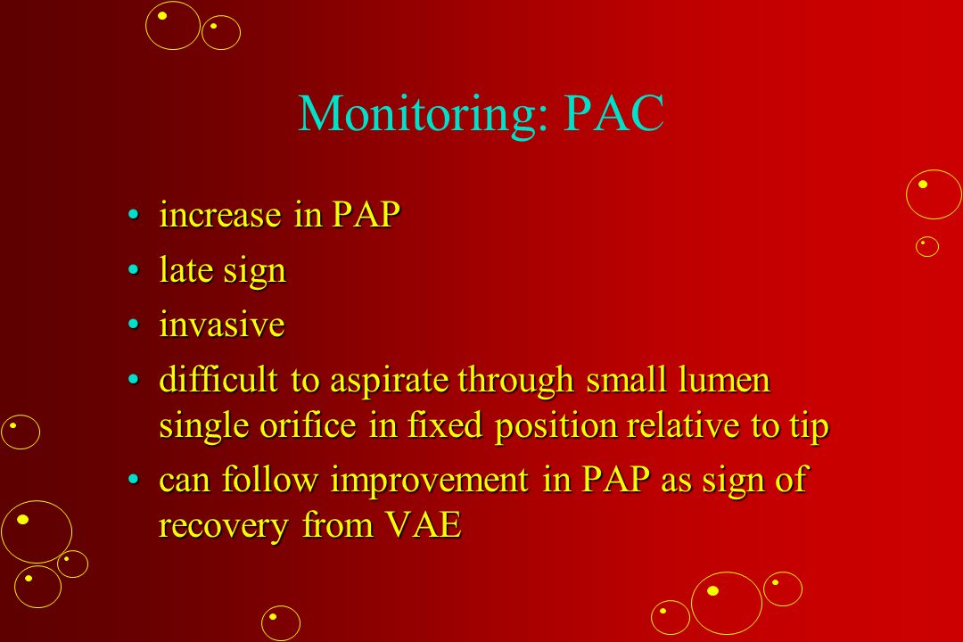 Monitoring: PAC increase in PAPincrease in PAP late signlate sign invasiveinvasive difficult to aspirate through small lumen single orifice in fixed p