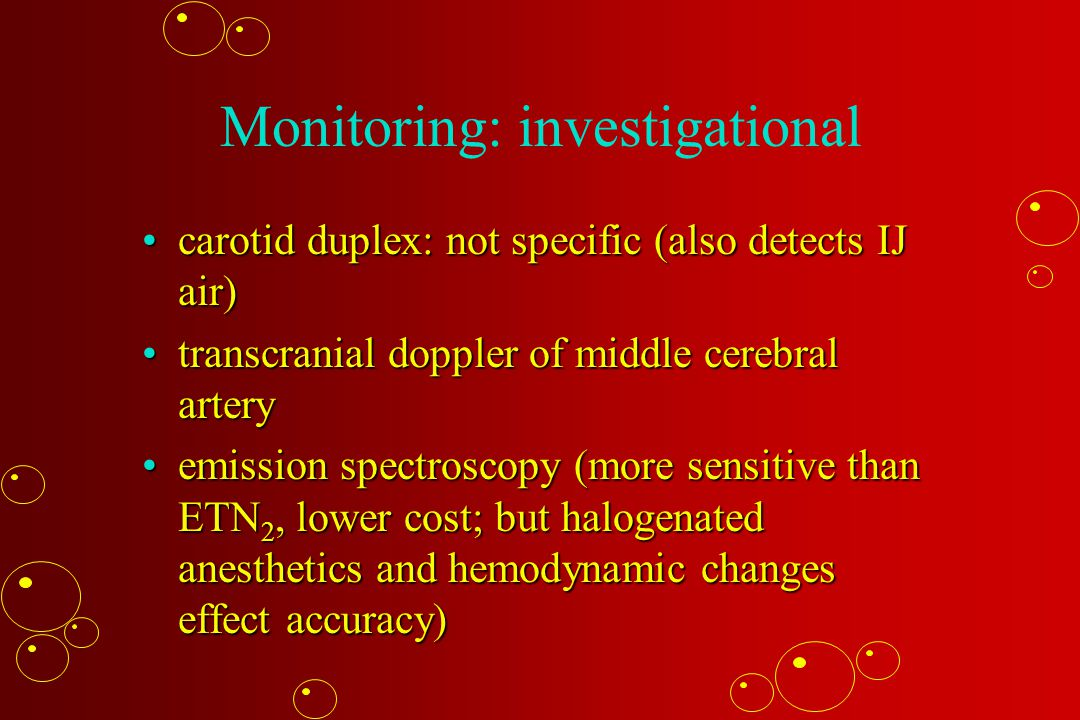 Monitoring: investigational carotid duplex: not specific (also detects IJ air)carotid duplex: not specific (also detects IJ air) transcranial doppler of middle cerebral arterytranscranial doppler of middle cerebral artery emission spectroscopy (more sensitive than ETN 2, lower cost; but halogenated anesthetics and hemodynamic changes effect accuracy)emission spectroscopy (more sensitive than ETN 2, lower cost; but halogenated anesthetics and hemodynamic changes effect accuracy)