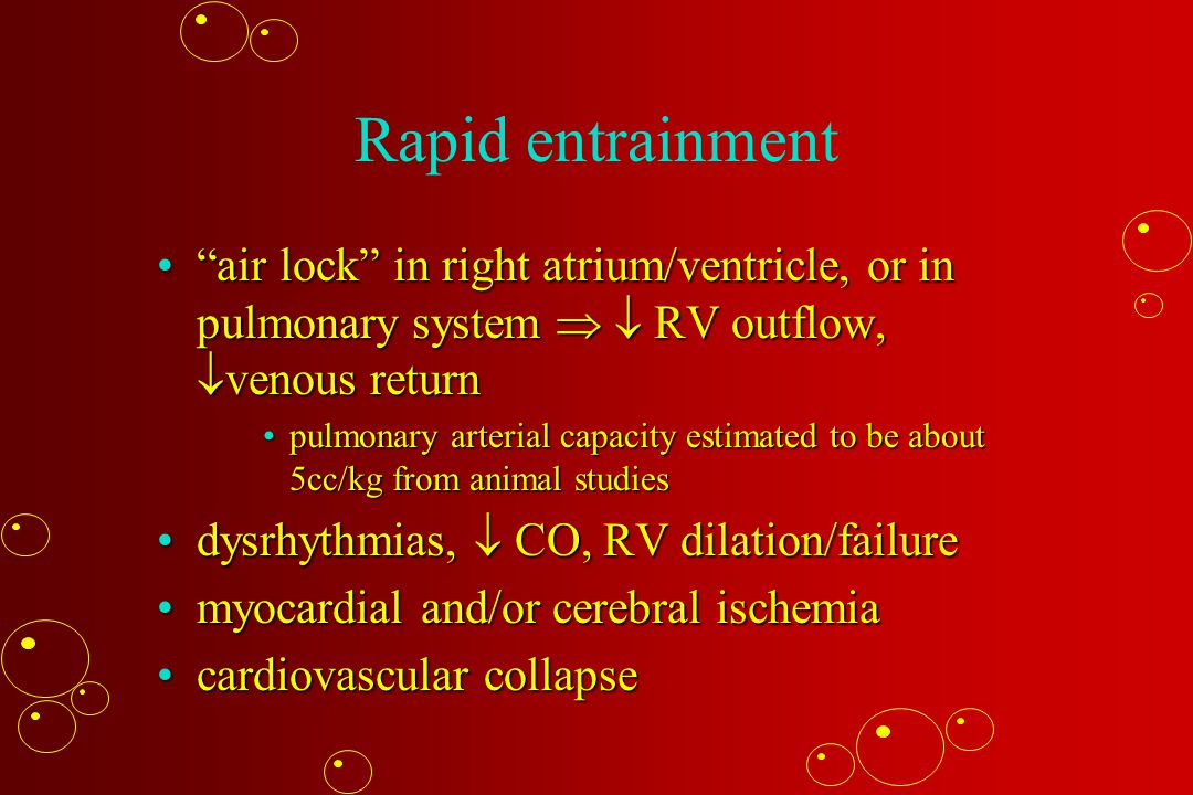 Rapid entrainment air lock in right atrium/ventricle, or in pulmonary system   RV outflow,  venous return air lock in right atrium/ventricle, or in pulmonary system   RV outflow,  venous return pulmonary arterial capacity estimated to be about 5cc/kg from animal studiespulmonary arterial capacity estimated to be about 5cc/kg from animal studies dysrhythmias,  CO, RV dilation/failuredysrhythmias,  CO, RV dilation/failure myocardial and/or cerebral ischemiamyocardial and/or cerebral ischemia cardiovascular collapsecardiovascular collapse