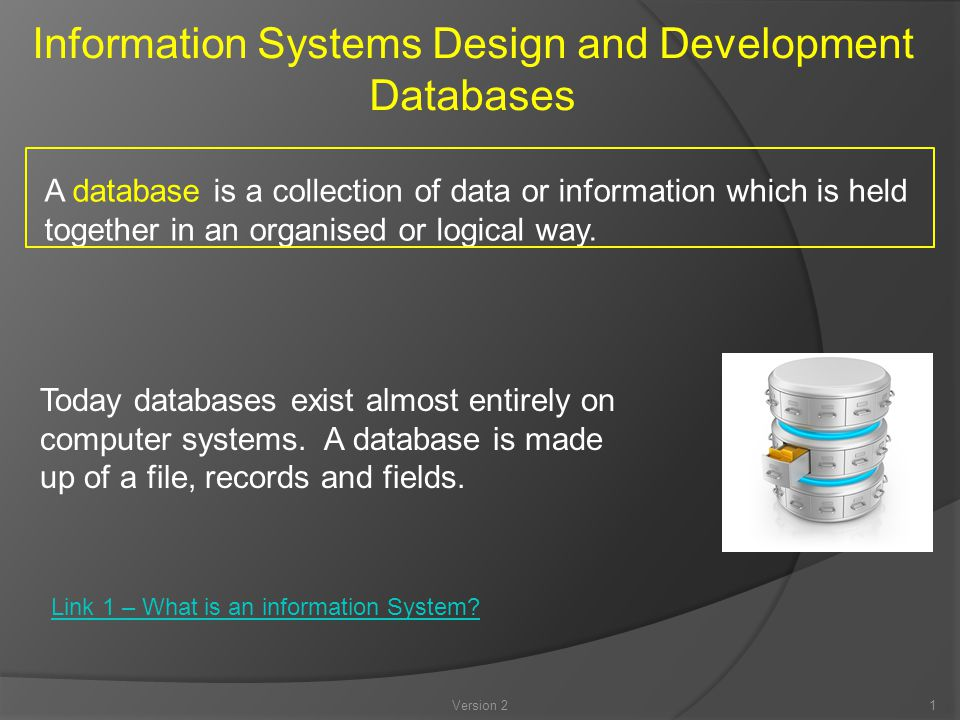 Version 21 Information Systems Design and Development Databases A database is a collection of data or information which is held together in an organised or logical way.