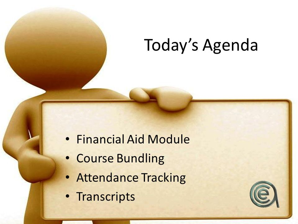 Today's Agenda Financial Aid Module Course Bundling Attendance Tracking Transcripts