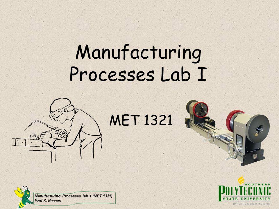 Manufacturing Processes lab 1 (MET 1321) Prof S. Nasseri Manufacturing Processes Lab I MET 1321
