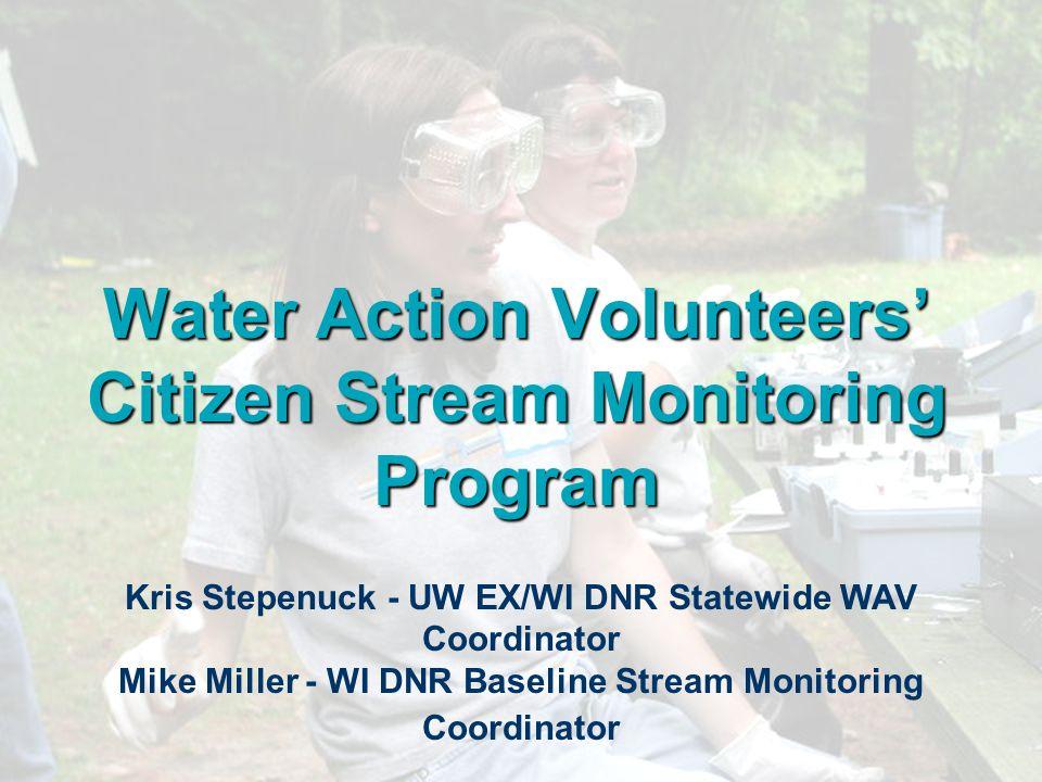 Water Action Volunteers' Citizen Stream Monitoring Program Kris Stepenuck - UW EX/WI DNR Statewide WAV Coordinator Mike Miller - WI DNR Baseline Strea