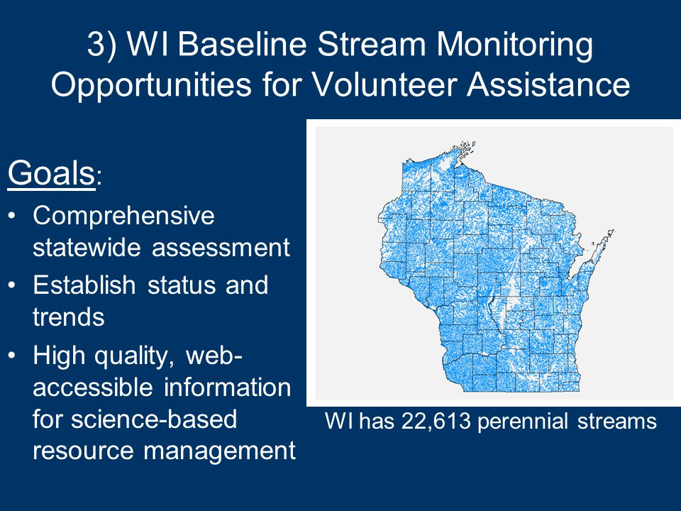 3) WI Baseline Stream Monitoring Opportunities for Volunteer Assistance Goals : Comprehensive statewide assessment Establish status and trends High quality, web- accessible information for science-based resource management WI has 22,613 perennial streams