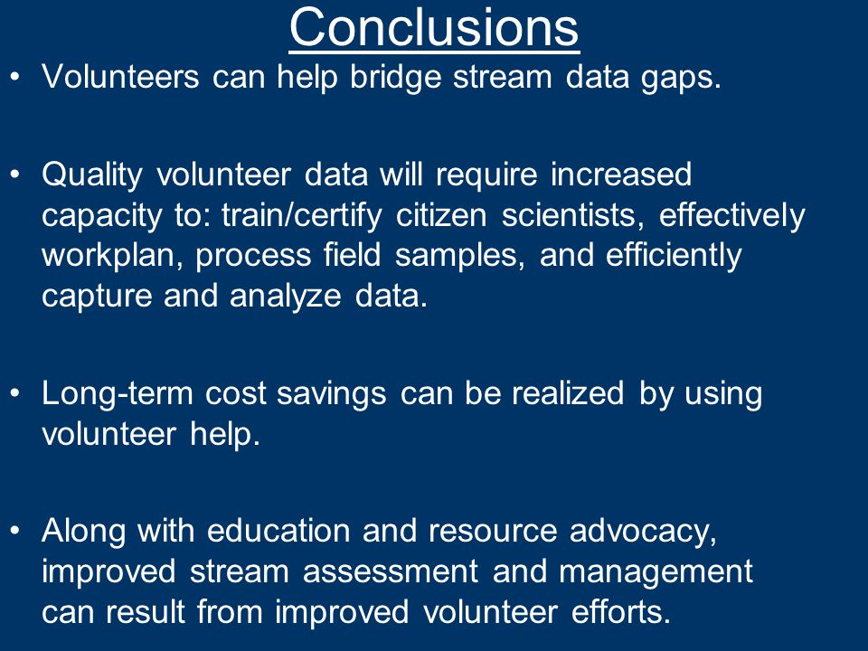 Conclusions Volunteers can help bridge stream data gaps. Quality volunteer data will require increased capacity to: train/certify citizen scientists,