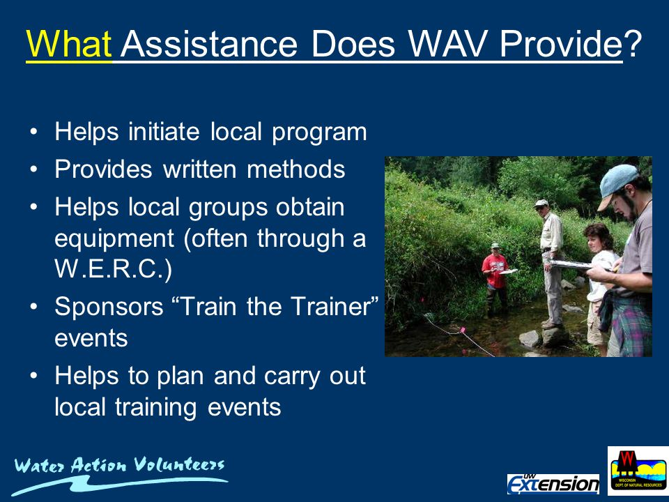 Helps initiate local program Provides written methods Helps local groups obtain equipment (often through a W.E.R.C.) Sponsors Train the Trainer events Helps to plan and carry out local training events What Assistance Does WAV Provide