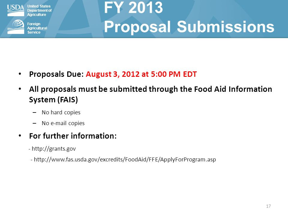 United States Department of Agriculture Foreign Agricultural Service FY 2013 Proposal Submissions Proposals Due: August 3, 2012 at 5:00 PM EDT All proposals must be submitted through the Food Aid Information System (FAIS) – No hard copies – No e-mail copies For further information: - http://grants.gov - http://www.fas.usda.gov/excredits/FoodAid/FFE/ApplyForProgram.asp 17