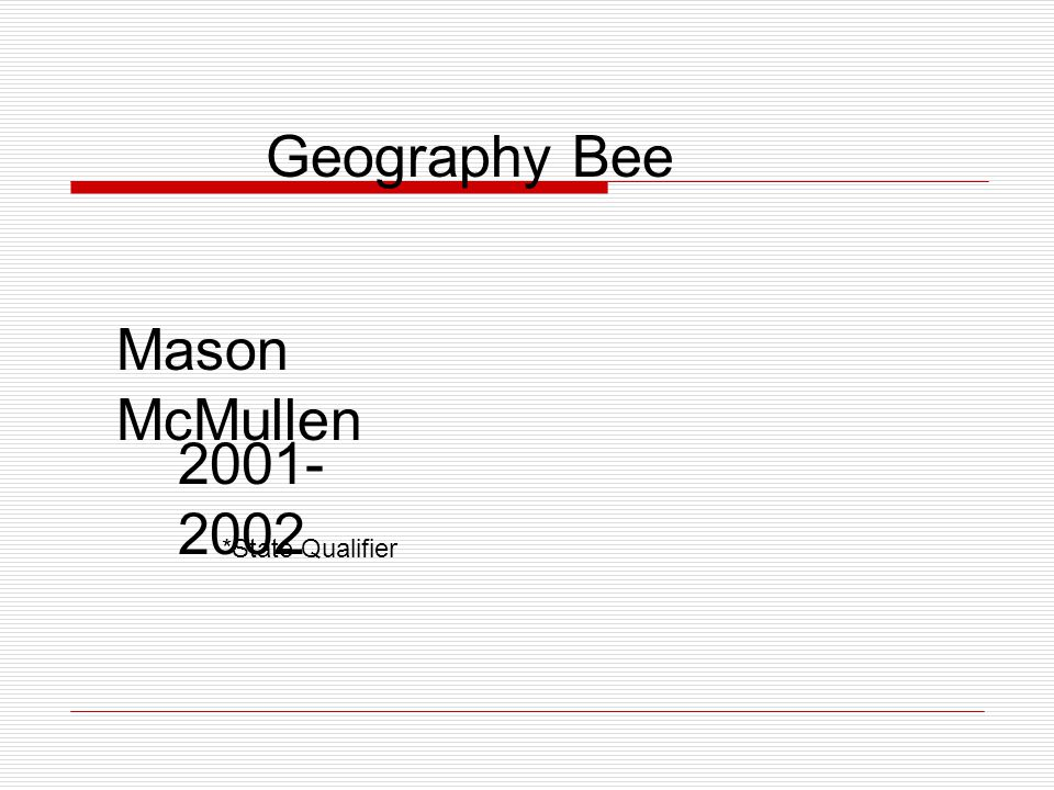 Geography Bee Mason McMullen 2001- 2002 *State Qualifier