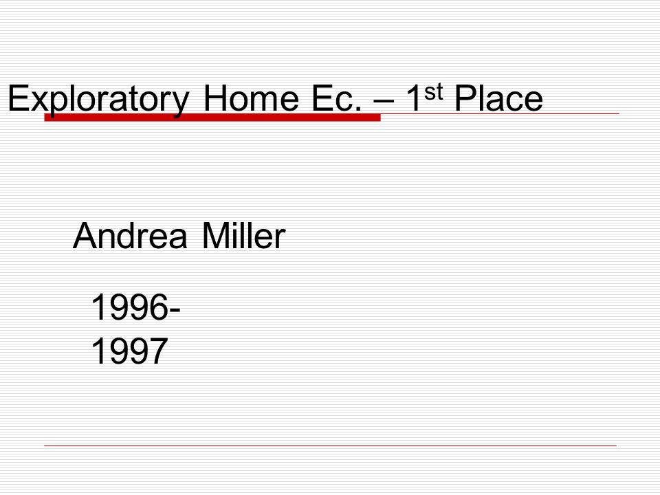 Exploratory Home Ec. – 1 st Place Andrea Miller 1996- 1997